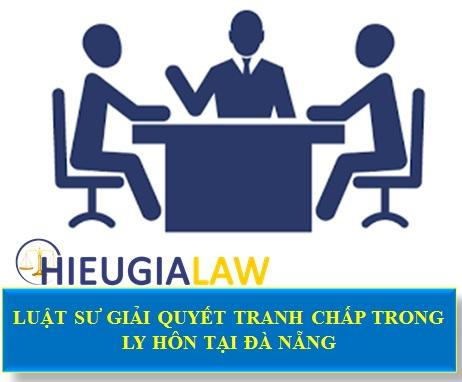 Luật sư giải quyết tranh chấp trong ly hôn tại Đà Nẵng